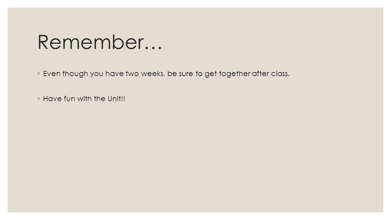 Remember… ◦ Even though you have two weeks, be sure to get together after class.