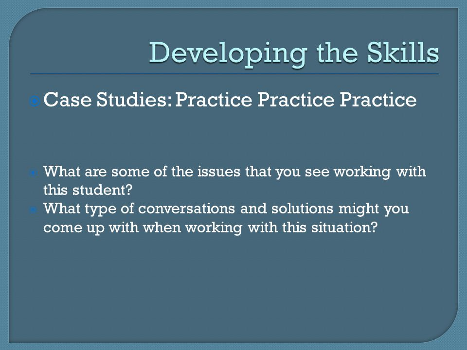  Case Studies: Practice Practice Practice  What are some of the issues that you see working with this student.
