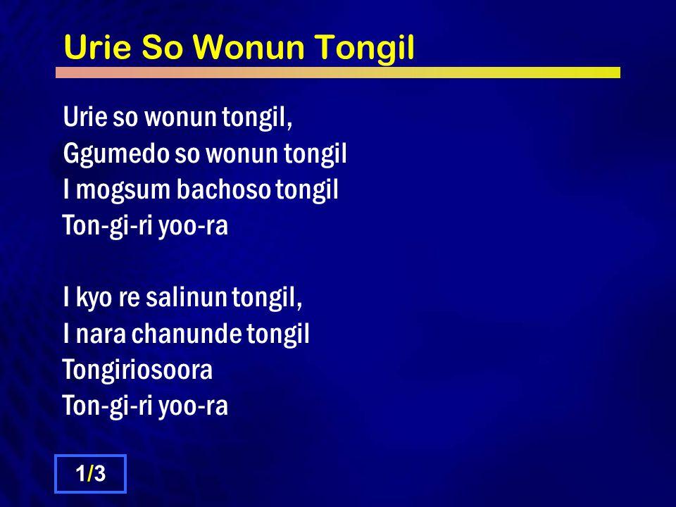 Urie So Wonun Tongil Urie so wonun tongil, Ggumedo so wonun tongil I mogsum bachoso tongil Ton-gi-ri yoo-ra I kyo re salinun tongil, I nara chanunde tongil Tongiriosoora Ton-gi-ri yoo-ra 1/31/3