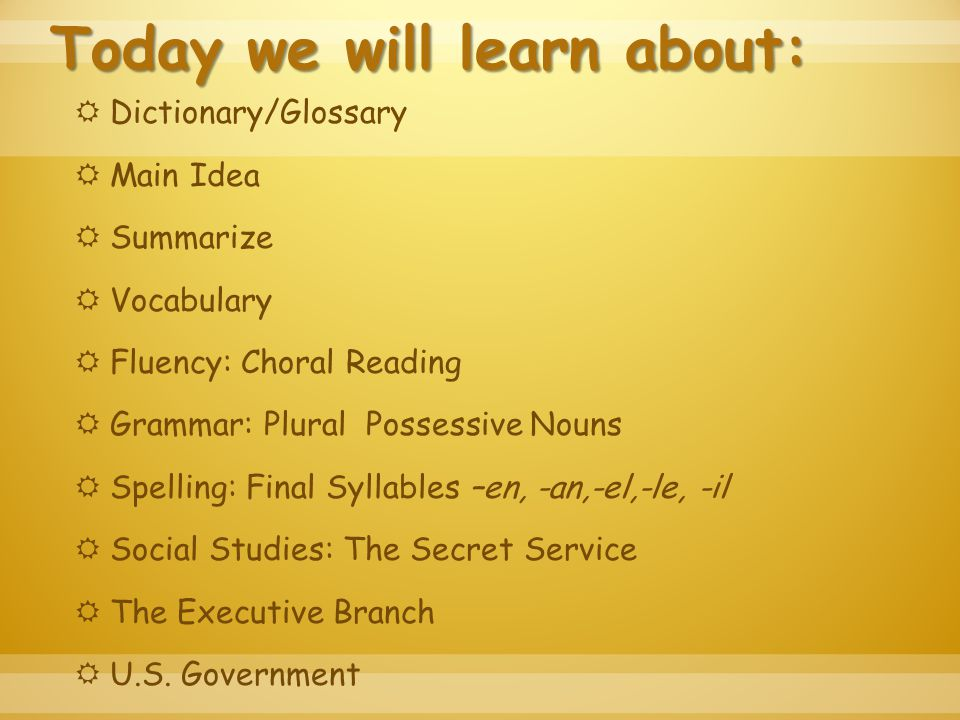 Today we will learn about:  Dictionary/Glossary  Main Idea  Summarize  Vocabulary  Fluency: Choral Reading  Grammar: Plural Possessive Nouns  Spelling: Final Syllables –en, -an,-el,-le, -il  Social Studies: The Secret Service  The Executive Branch  U.S.