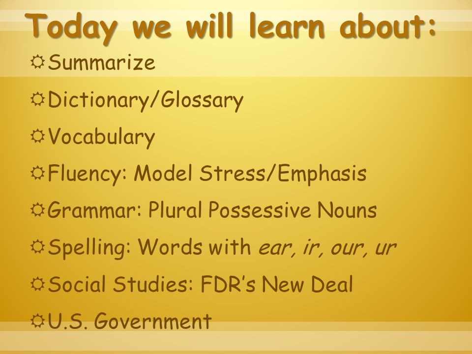 Today we will learn about:  Summarize  Dictionary/Glossary  Vocabulary  Fluency: Model Stress/Emphasis  Grammar: Plural Possessive Nouns  Spelling: Words with ear, ir, our, ur  Social Studies: FDR's New Deal  U.S.