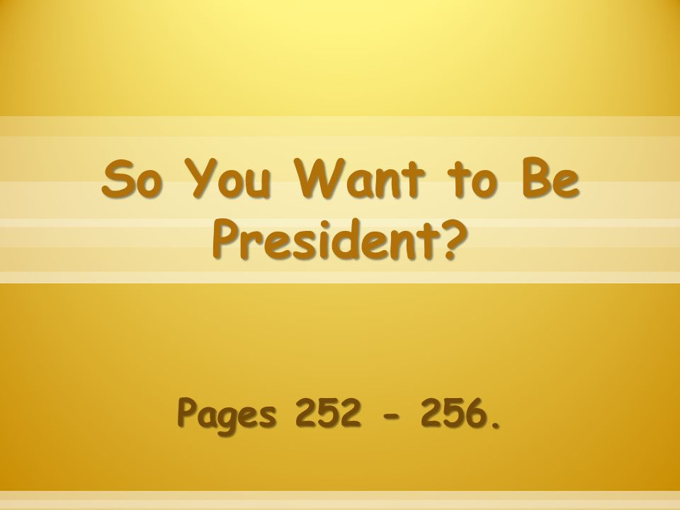 So You Want to Be President? Pages 252 - 256.