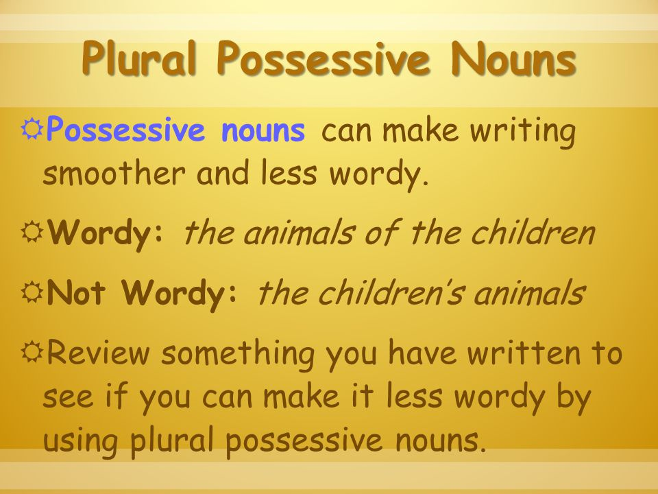 Plural Possessive Nouns  Possessive nouns can make writing smoother and less wordy.