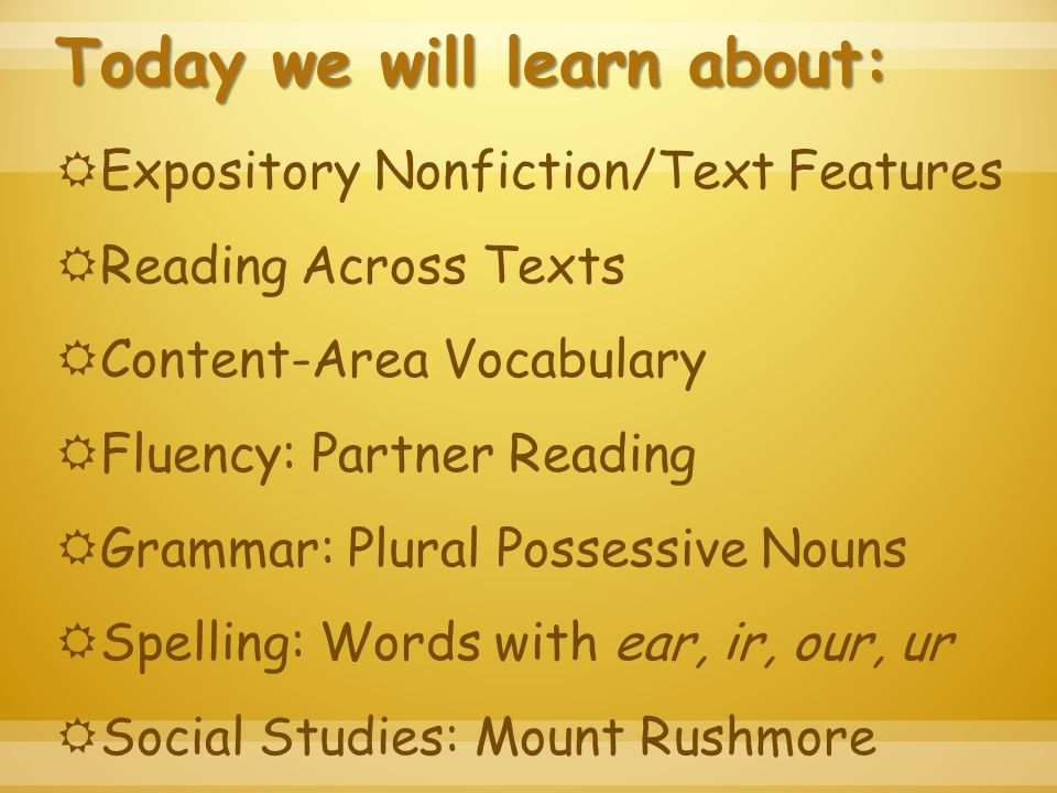 Today we will learn about:  Expository Nonfiction/Text Features  Reading Across Texts  Content-Area Vocabulary  Fluency: Partner Reading  Grammar: Plural Possessive Nouns  Spelling: Words with ear, ir, our, ur  Social Studies: Mount Rushmore