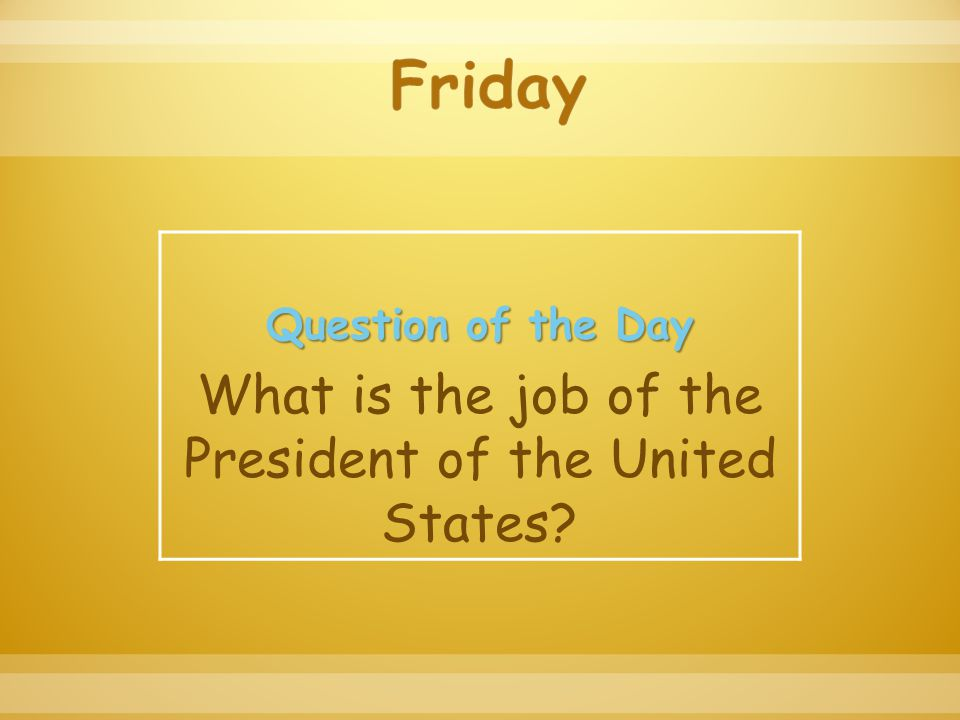Question of the Day What is the job of the President of the United States?
