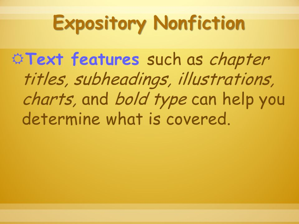 Expository Nonfiction  Text features such as chapter titles, subheadings, illustrations, charts, and bold type can help you determine what is covered.