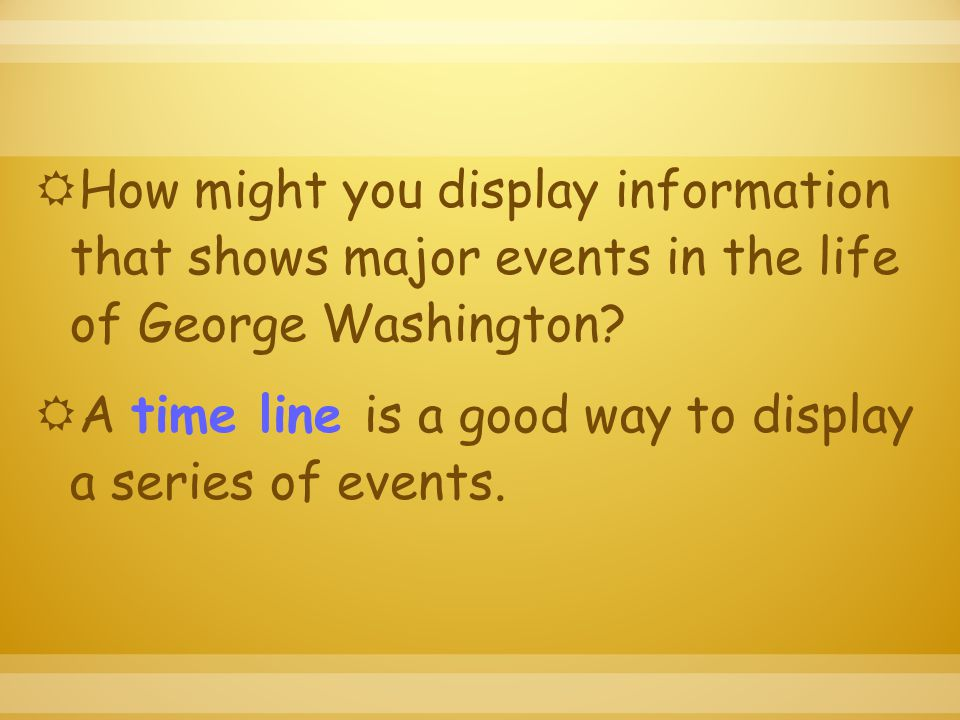  How might you display information that shows major events in the life of George Washington.