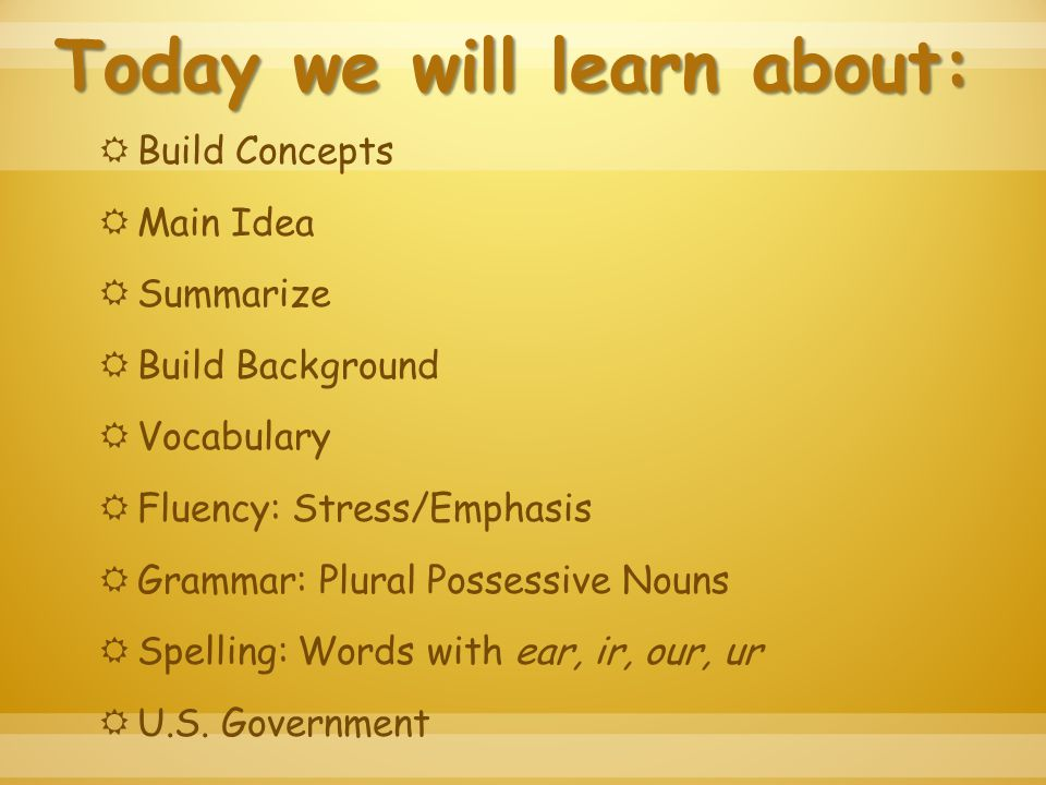 Today we will learn about:  Build Concepts  Main Idea  Summarize  Build Background  Vocabulary  Fluency: Stress/Emphasis  Grammar: Plural Possessive Nouns  Spelling: Words with ear, ir, our, ur  U.S.