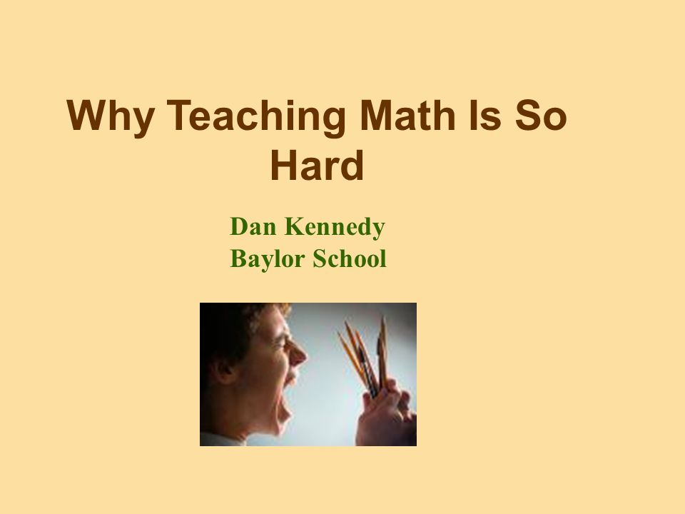 Why Teaching Math Is So Hard Dan Kennedy Baylor School