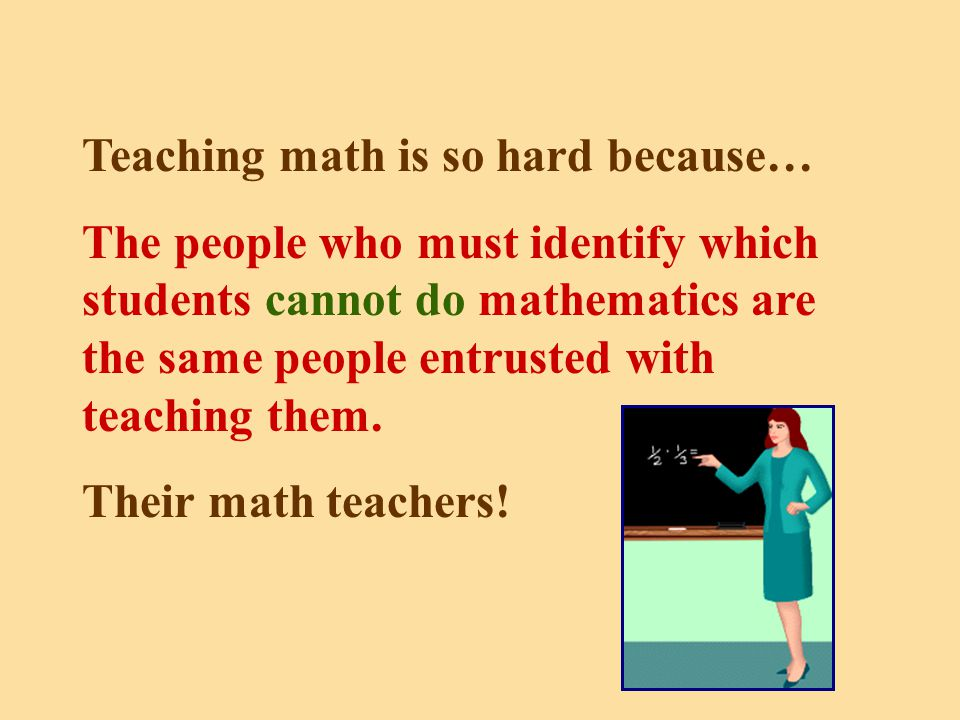 Teaching math is so hard because… The people who must identify which students cannot do mathematics are the same people entrusted with teaching them.