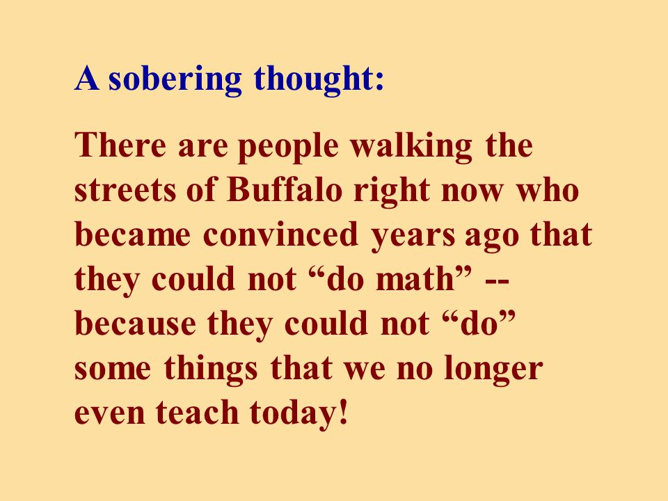 A sobering thought: There are people walking the streets of Buffalo right now who became convinced years ago that they could not do math -- because they could not do some things that we no longer even teach today!