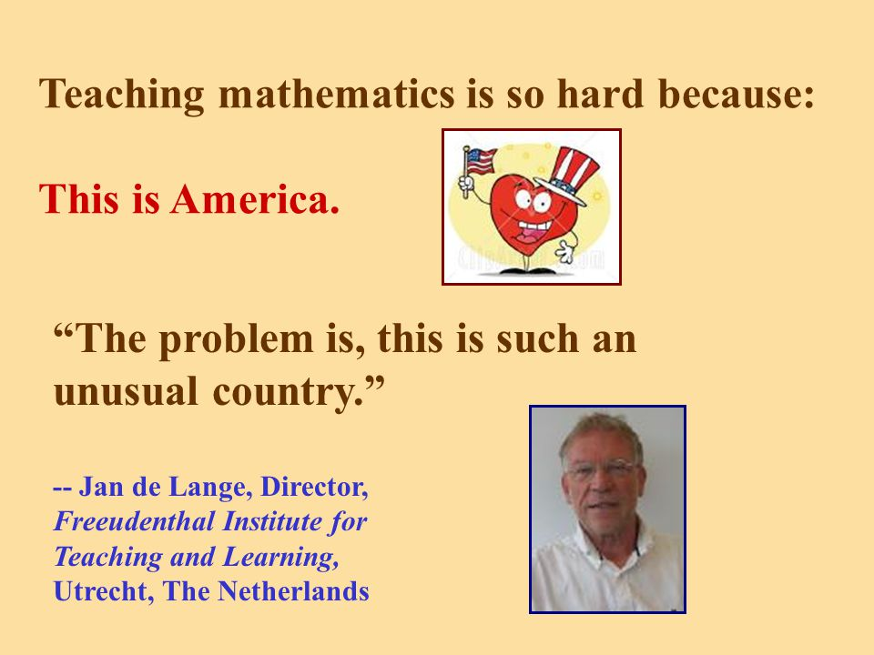 Teaching mathematics is so hard because: This is America.