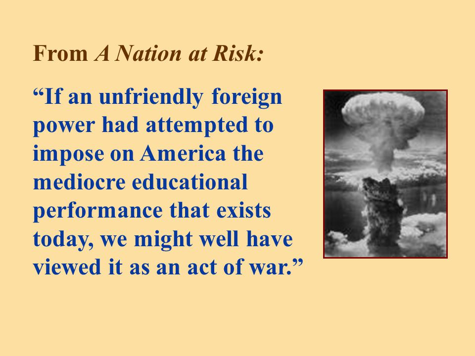 From A Nation at Risk: If an unfriendly foreign power had attempted to impose on America the mediocre educational performance that exists today, we might well have viewed it as an act of war.