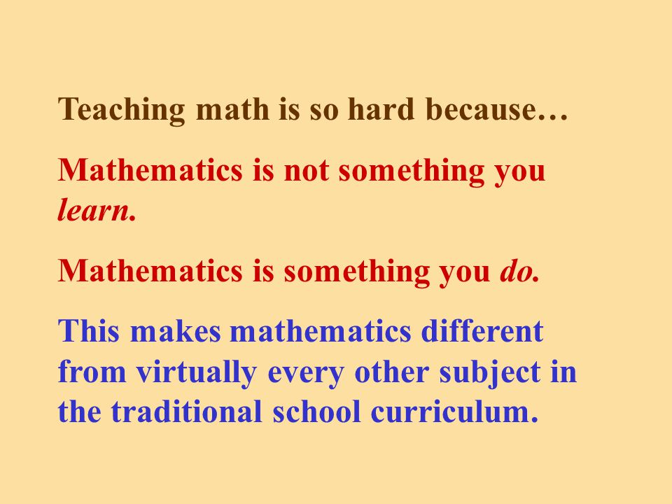 Teaching math is so hard because… Mathematics is not something you learn.