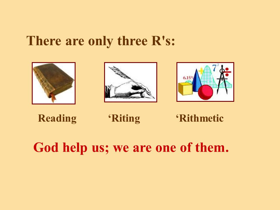 There are only three R s: Reading'Riting'Rithmetic God help us; we are one of them.
