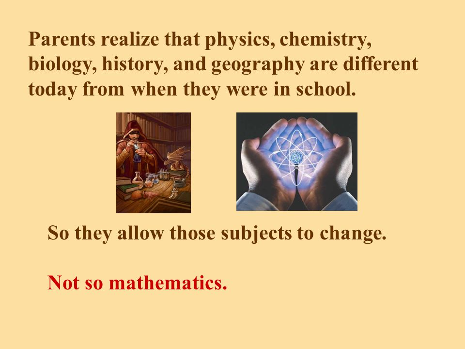 Parents realize that physics, chemistry, biology, history, and geography are different today from when they were in school.