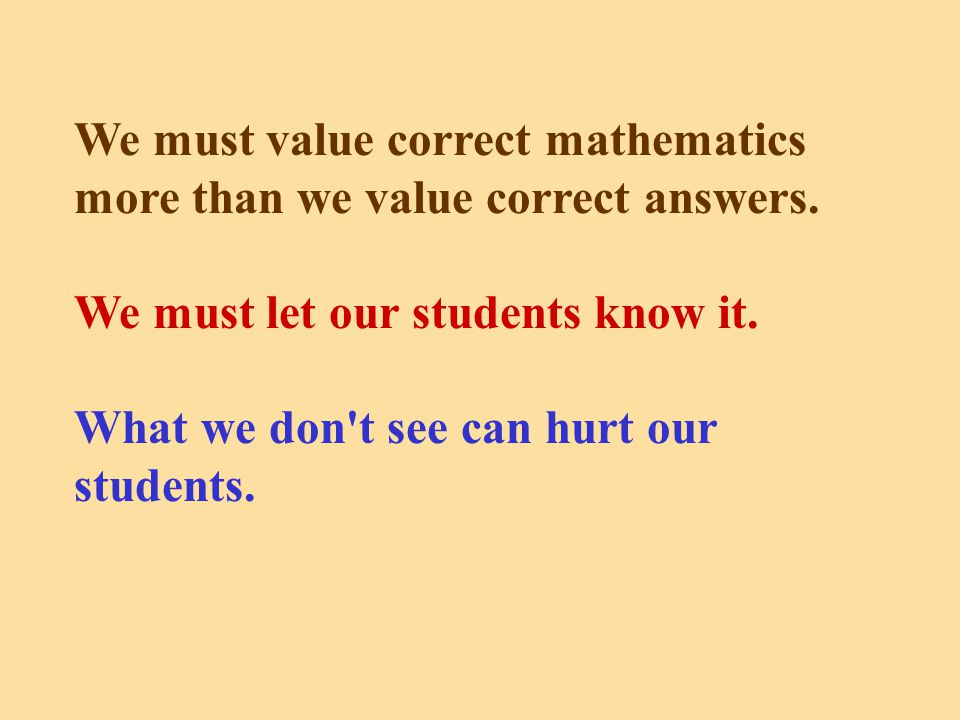 We must value correct mathematics more than we value correct answers.