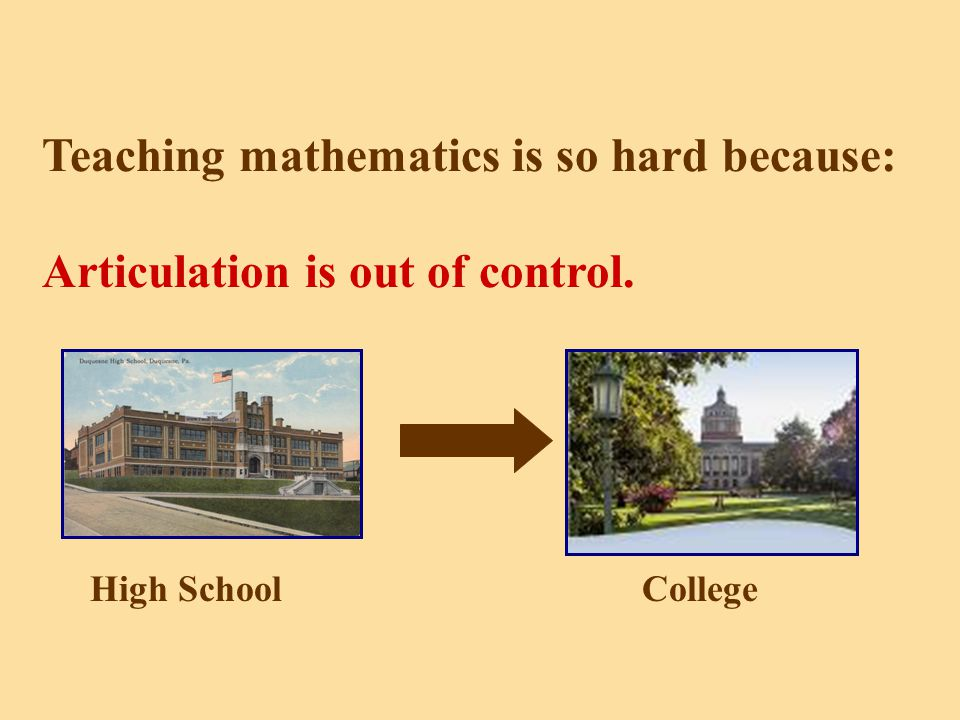 Teaching mathematics is so hard because: Articulation is out of control. High SchoolCollege