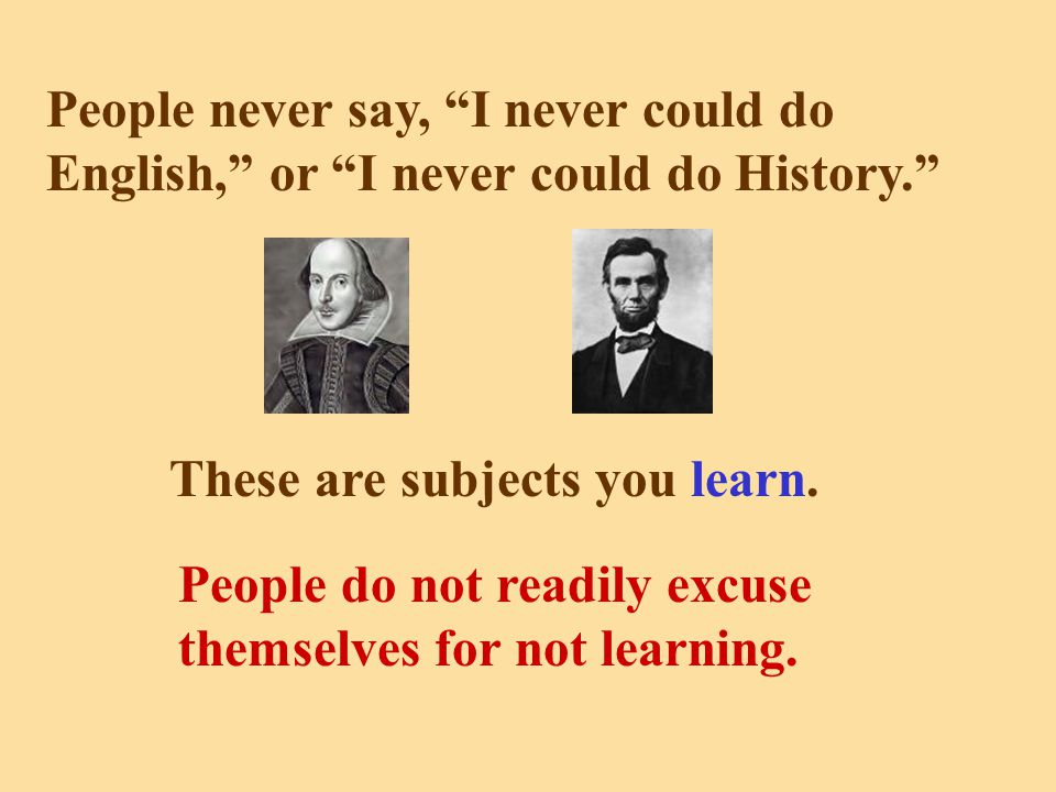People never say, I never could do English, or I never could do History. These are subjects you learn.