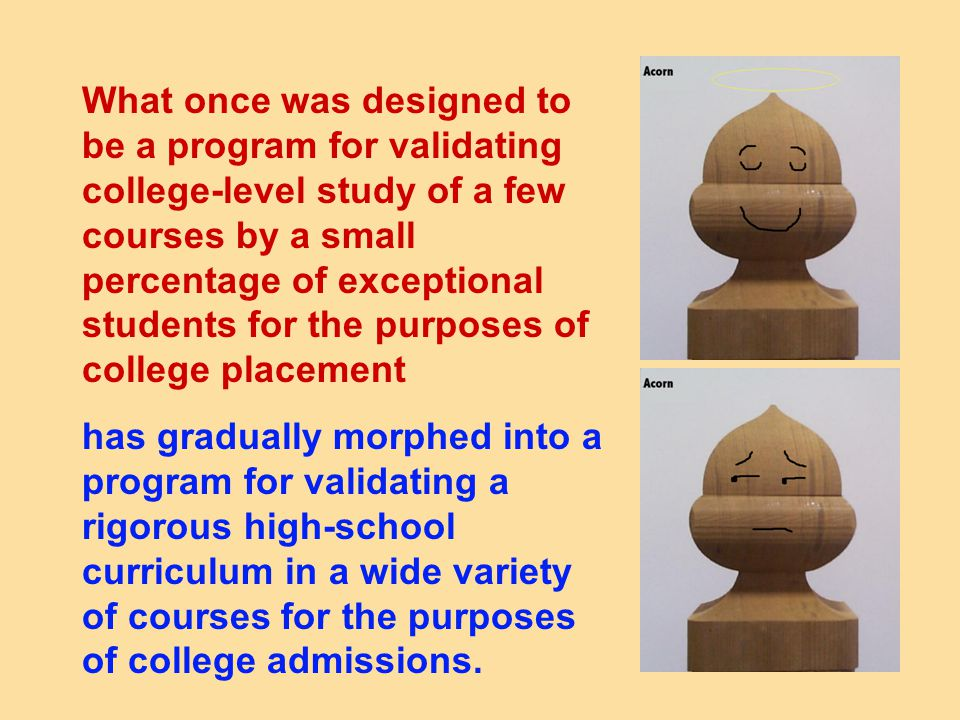 What once was designed to be a program for validating college-level study of a few courses by a small percentage of exceptional students for the purposes of college placement has gradually morphed into a program for validating a rigorous high-school curriculum in a wide variety of courses for the purposes of college admissions.