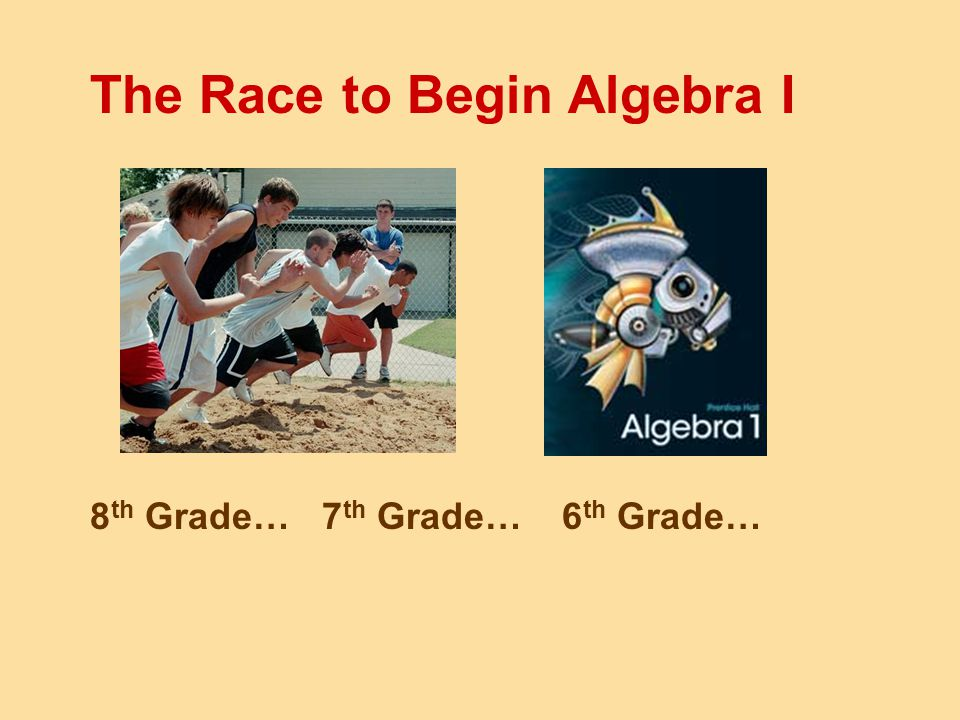 The Race to Begin Algebra I 8 th Grade…7 th Grade…6 th Grade…