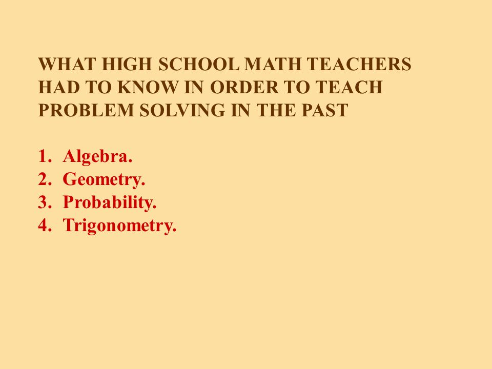 WHAT HIGH SCHOOL MATH TEACHERS HAD TO KNOW IN ORDER TO TEACH PROBLEM SOLVING IN THE PAST 1.Algebra.