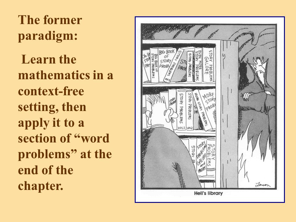 The former paradigm: Learn the mathematics in a context-free setting, then apply it to a section of word problems at the end of the chapter.