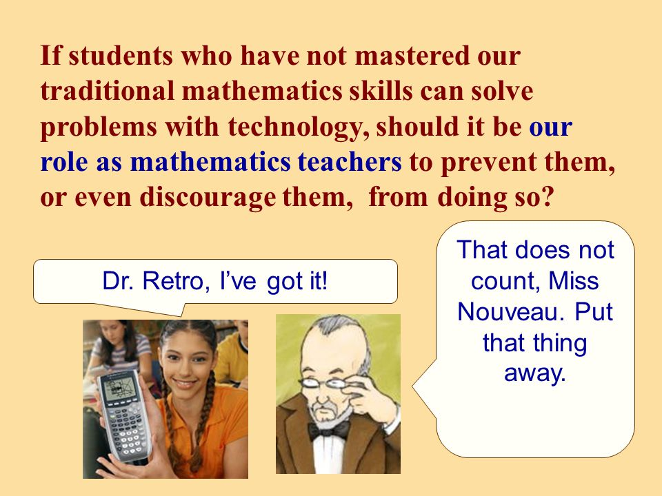 If students who have not mastered our traditional mathematics skills can solve problems with technology, should it be our role as mathematics teachers to prevent them, or even discourage them, from doing so.