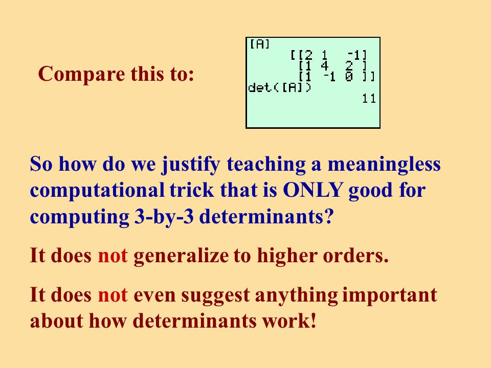 Compare this to: So how do we justify teaching a meaningless computational trick that is ONLY good for computing 3-by-3 determinants.