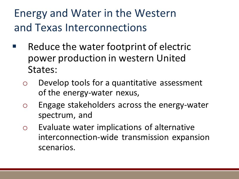 Energy and Water in the Western and Texas Interconnections  Reduce the water footprint of electric power production in western United States: o Develop tools for a quantitative assessment of the energy-water nexus, o Engage stakeholders across the energy-water spectrum, and o Evaluate water implications of alternative interconnection-wide transmission expansion scenarios.