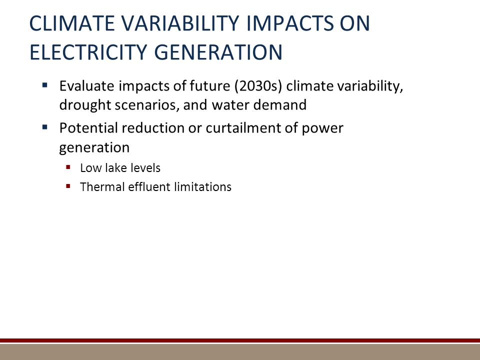 CLIMATE VARIABILITY IMPACTS ON ELECTRICITY GENERATION  Evaluate impacts of future (2030s) climate variability, drought scenarios, and water demand  Potential reduction or curtailment of power generation  Low lake levels  Thermal effluent limitations