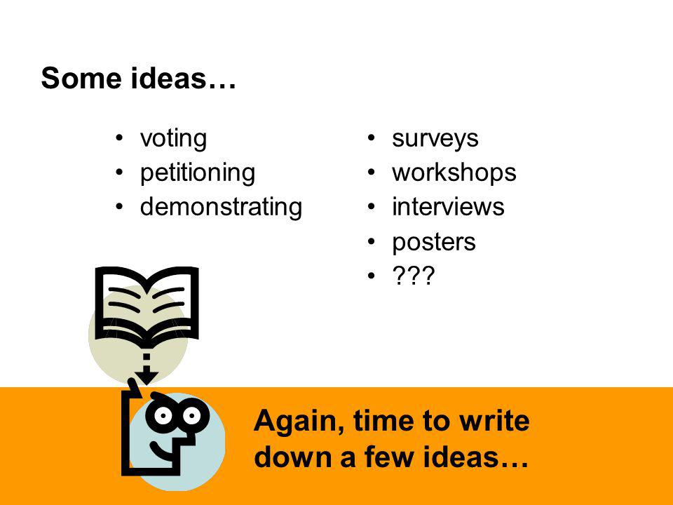 Some ideas… Again, time to write down a few ideas… voting petitioning demonstrating surveys workshops interviews posters