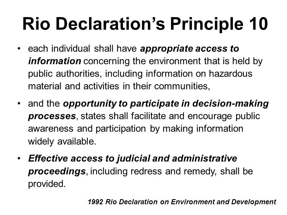 Rio Declaration's Principle 10 each individual shall have appropriate access to information concerning the environment that is held by public authorities, including information on hazardous material and activities in their communities, and the opportunity to participate in decision-making processes, states shall facilitate and encourage public awareness and participation by making information widely available.