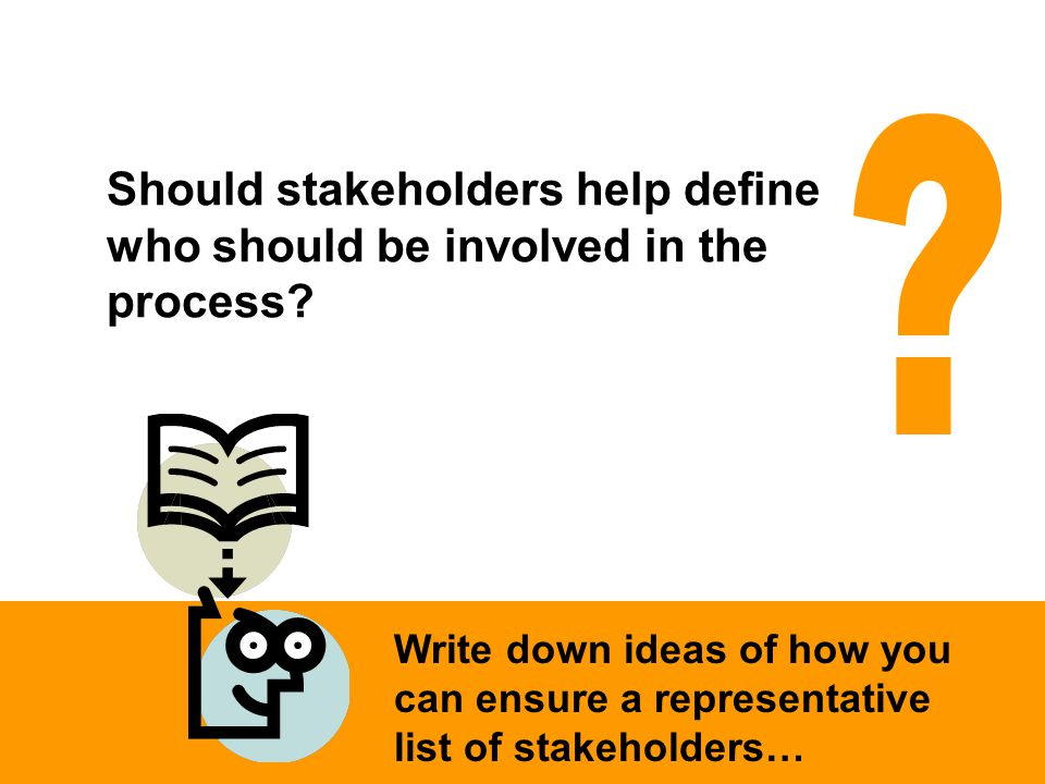 Write down ideas of how you can ensure a representative list of stakeholders… Should stakeholders help define who should be involved in the process?