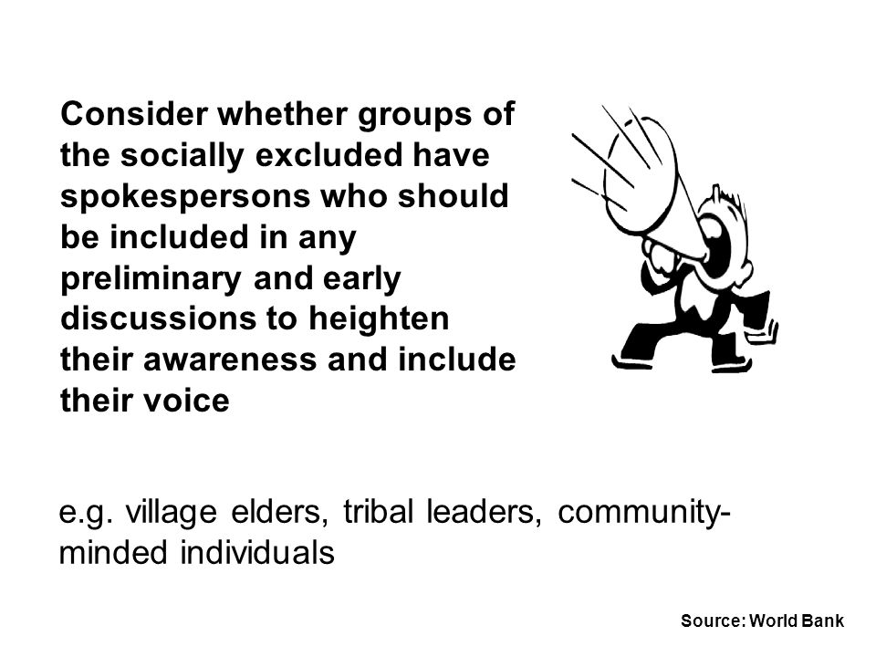 Consider whether groups of the socially excluded have spokespersons who should be included in any preliminary and early discussions to heighten their awareness and include their voice e.g.