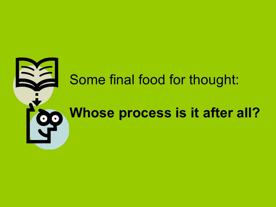 Some final food for thought: Whose process is it after all