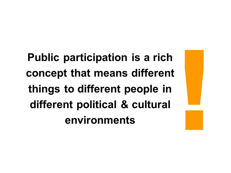 Public participation is a rich concept that means different things to different people in different political & cultural environments