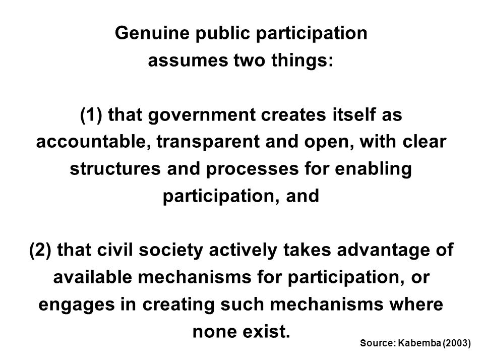 Genuine public participation assumes two things: (1) that government creates itself as accountable, transparent and open, with clear structures and pr