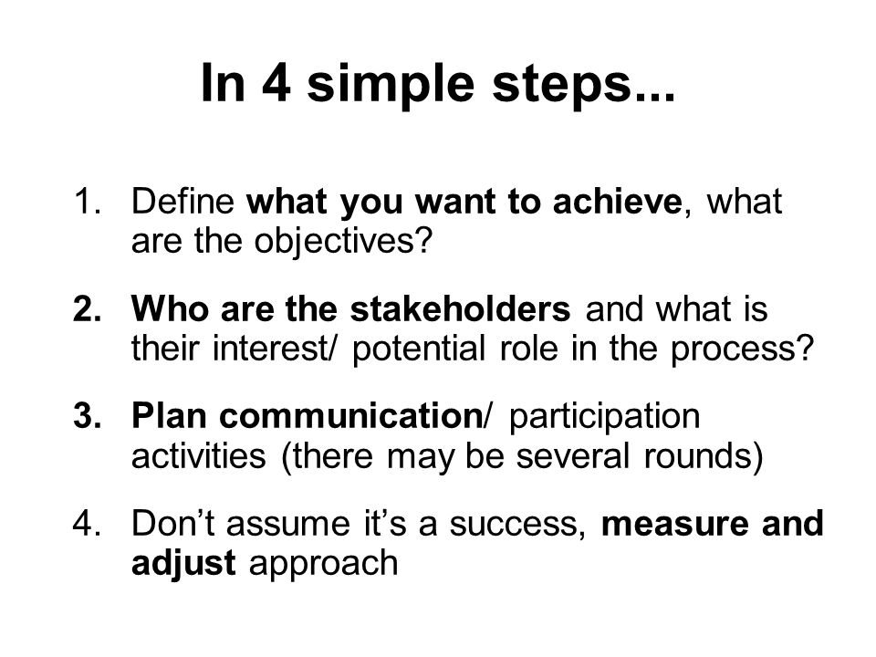 1.Define what you want to achieve, what are the objectives? 2.Who are the stakeholders and what is their interest/ potential role in the process? 3.Pl