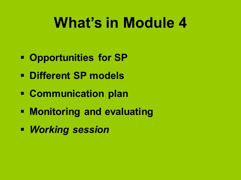 What's in Module 4  Opportunities for SP  Different SP models  Communication plan  Monitoring and evaluating  Working session