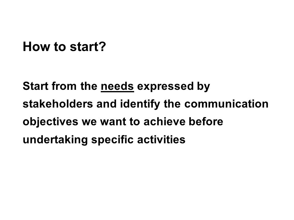 How to start? Start from the needs expressed by stakeholders and identify the communication objectives we want to achieve before undertaking specific