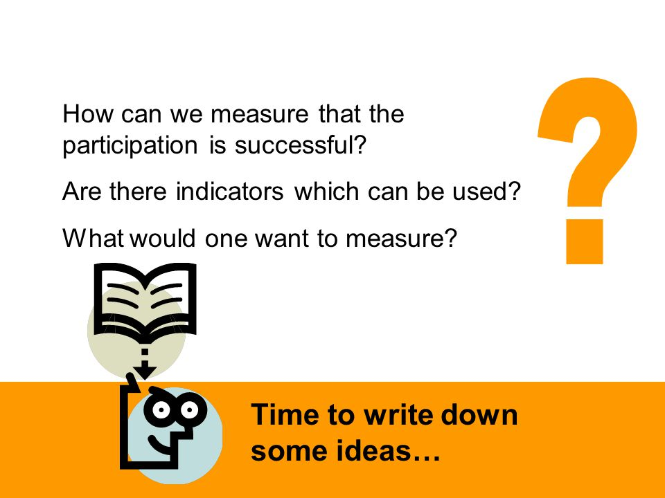 How can we measure that the participation is successful? Are there indicators which can be used? What would one want to measure? Time to write down so
