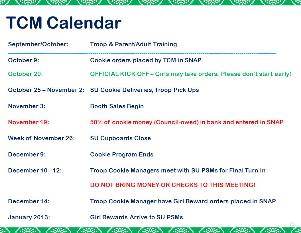 TCM Calendar 10 September/October: Troop & Parent/Adult Training ------------------------------------------------------------------------------------------------------------------------------------ October 9: Cookie orders placed by TCM in SNAP October 20:OFFICIAL KICK OFF – Girls may take orders.