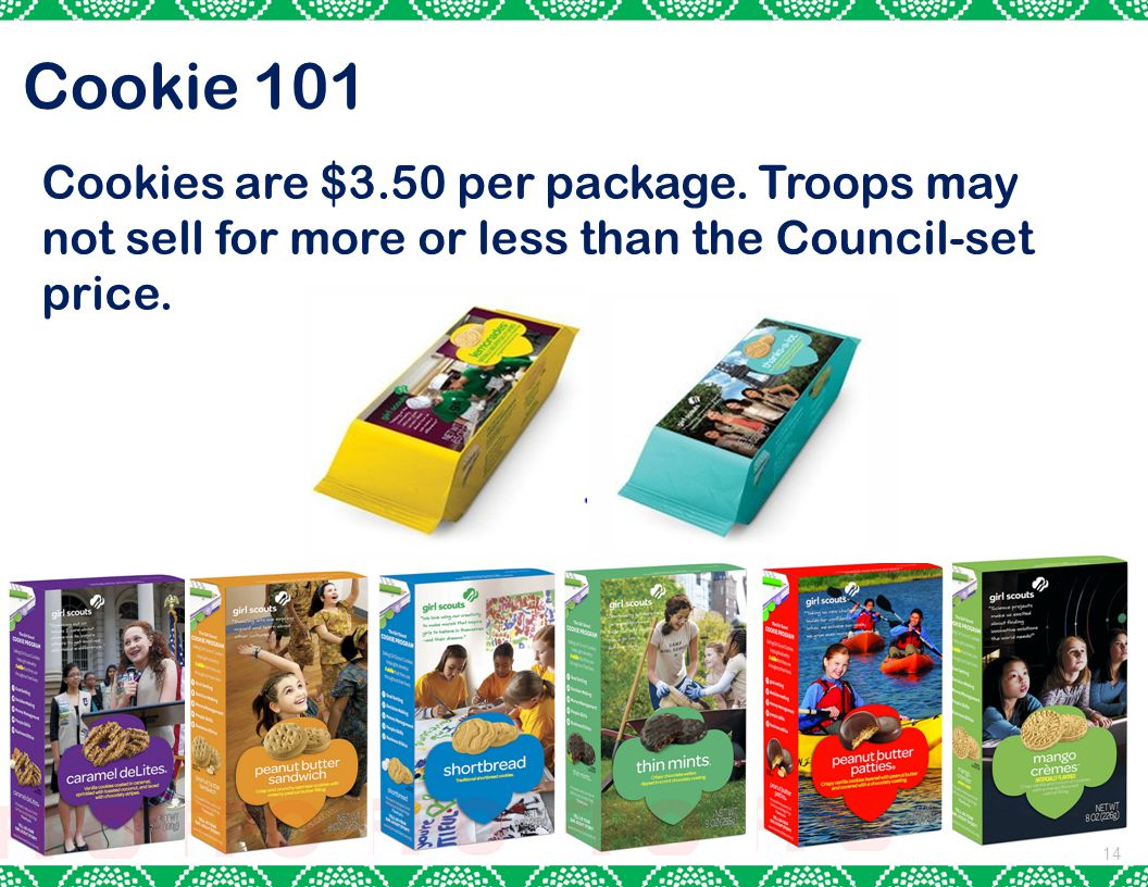 14 Cookie 101 Cookies are $3.50 per package. Troops may not sell for more or less than the Council-set price.