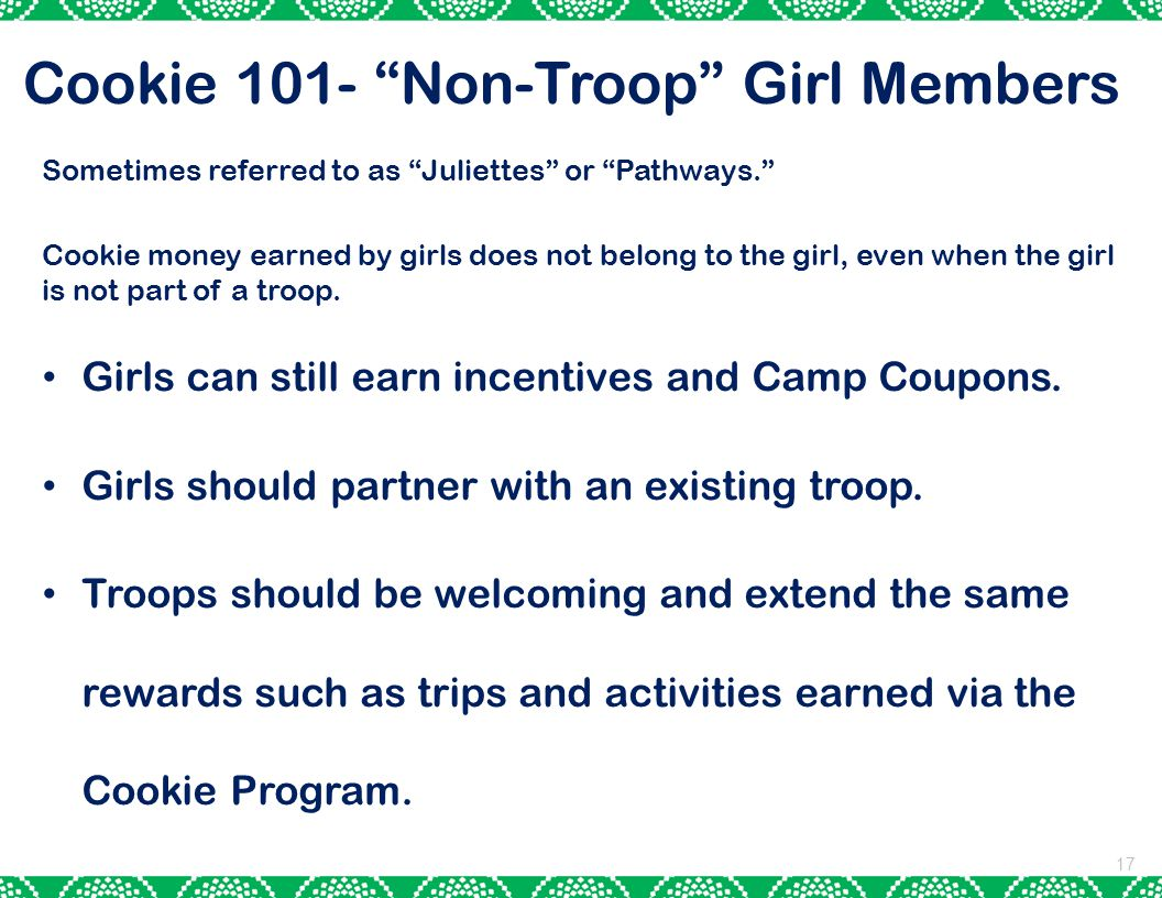 Cookie 101- Non-Troop Girl Members 17 Sometimes referred to as Juliettes or Pathways. Cookie money earned by girls does not belong to the girl, even when the girl is not part of a troop.