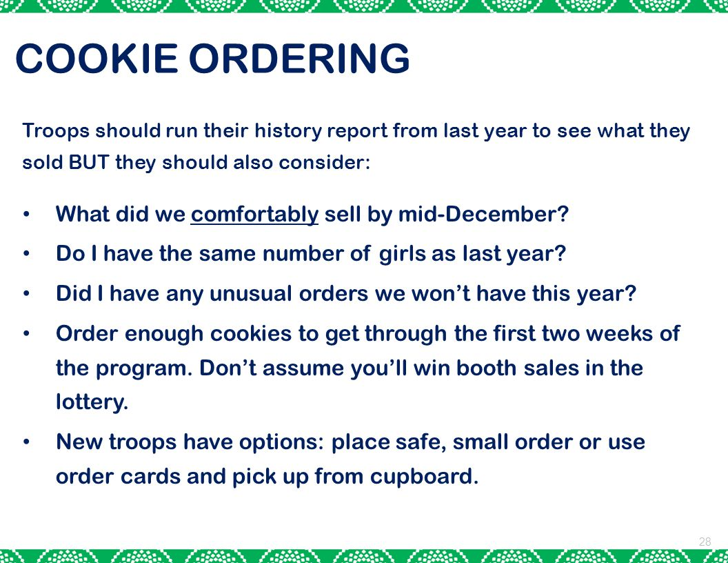 28 COOKIE ORDERING Troops should run their history report from last year to see what they sold BUT they should also consider: What did we comfortably sell by mid-December.