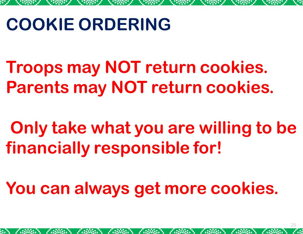 29 COOKIE ORDERING Troops may NOT return cookies. Parents may NOT return cookies. Only take what you are willing to be financially responsible for! Yo