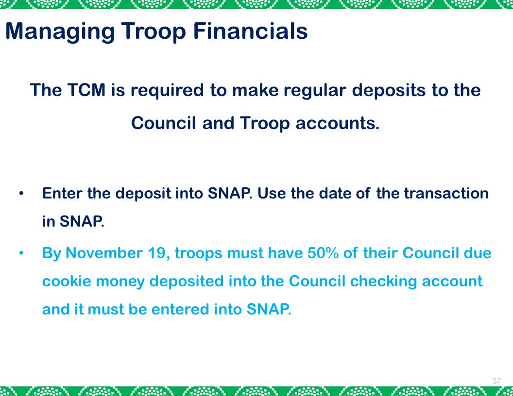 37 The TCM is required to make regular deposits to the Council and Troop accounts.
