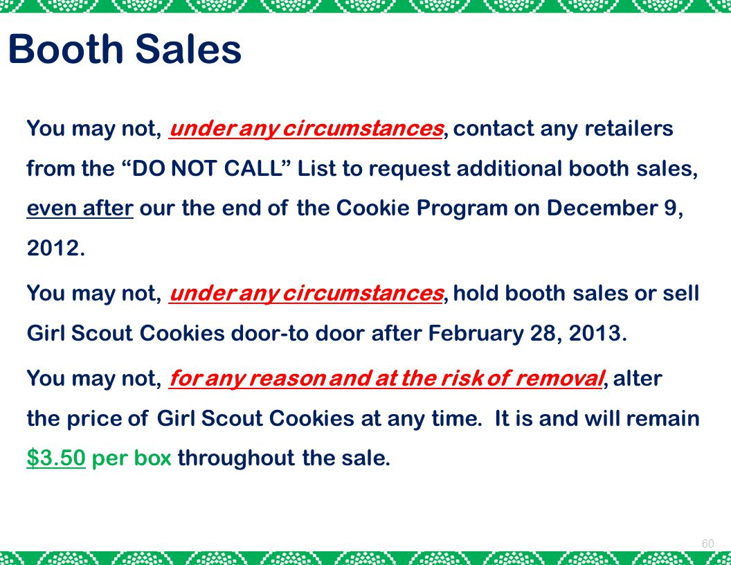 60 You may not, under any circumstances, contact any retailers from the DO NOT CALL List to request additional booth sales, even after our the end of the Cookie Program on December 9, 2012.