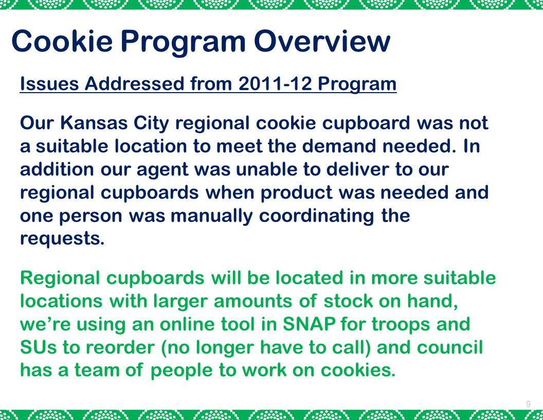 9 Cookie Program Overview Issues Addressed from 2011-12 Program Our Kansas City regional cookie cupboard was not a suitable location to meet the demand needed.